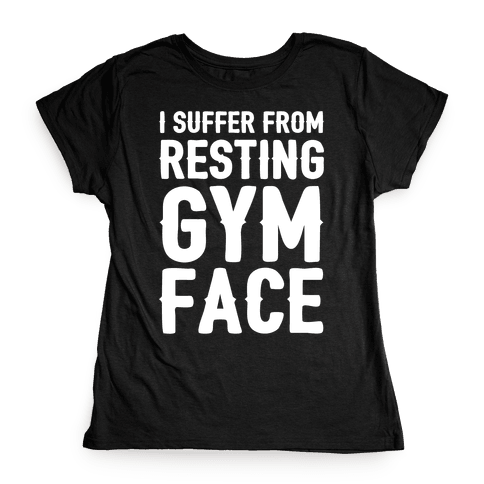 I Suffer From Resting Gym Face Womens T-Shirt