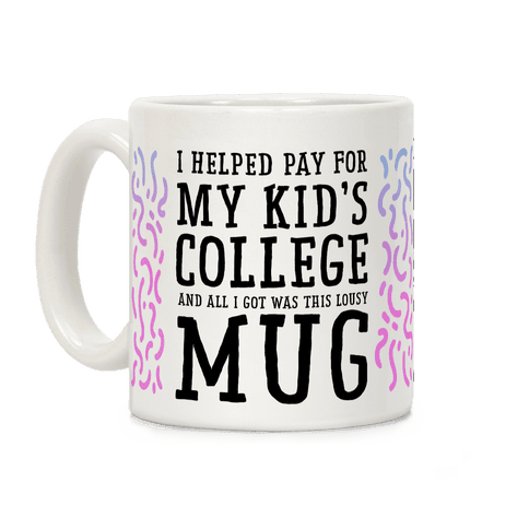 I Helped Pay for My Kid's College and All I Got Was This Lousy Mug Coffee Mug
