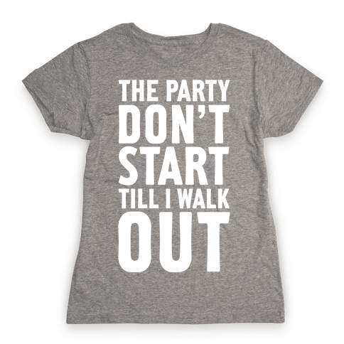 The Party Don't Start Till I Walk Out Womens T-Shirt