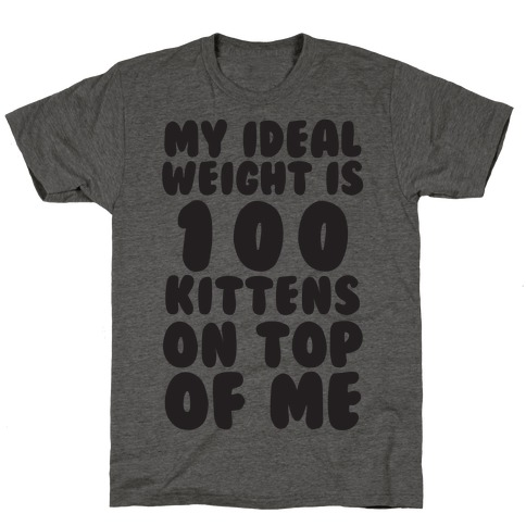 My Ideal Weight Is 100 Kittens On Top Of Me T-Shirt
