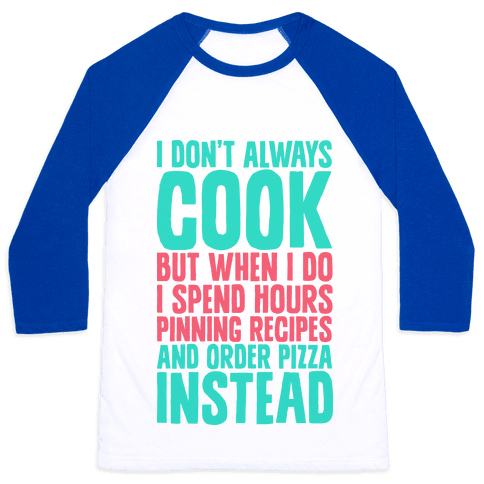 I Don't Always Cook but When I Do I Spend Hours Pinning Recipes and Ordering Pizza Instead Baseball Tee