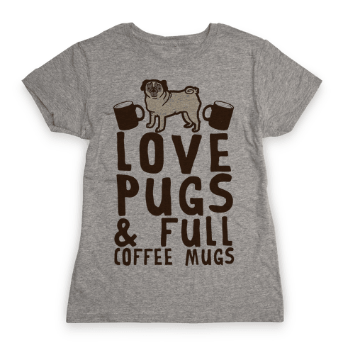 Love Pugs And Full Coffee Mugs Womens T-Shirt