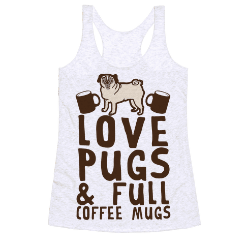 Love Pugs And Full Coffee Mugs Racerback Tank Top