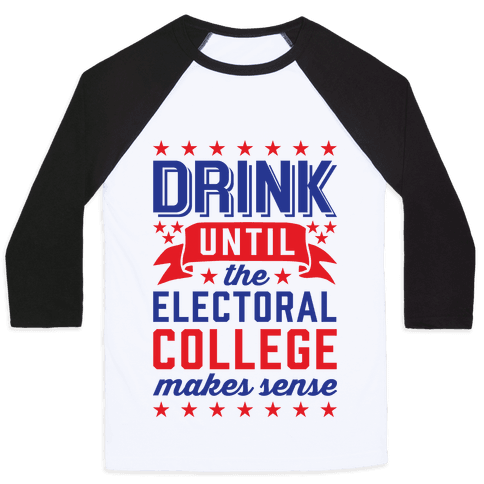 Drink Until The Electoral College Makes Sense Baseball Tee