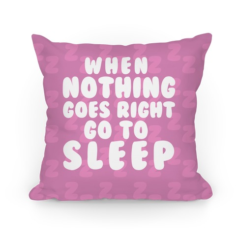 When Nothing Goes Right Go To Sleep Pillow