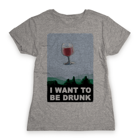 I Want to be Drunk Womens T-Shirt