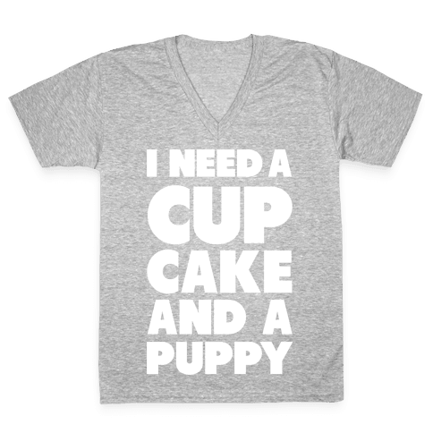 I Need A Cupcake And A Puppy V-Neck Tee Shirt