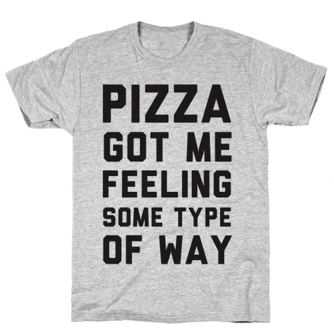 Pizza Got Me Feeling Some Type Of Way Mens T-Shirt