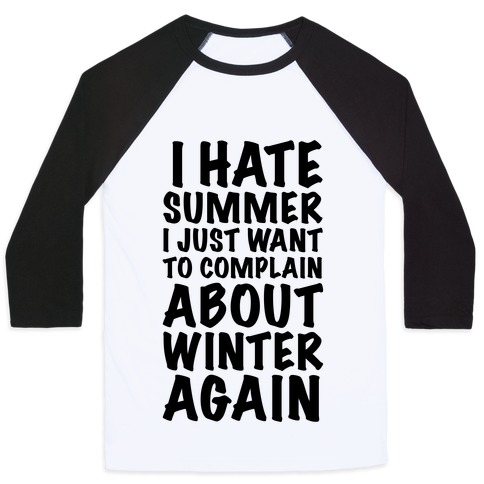 I Hate Summer I Want To Complain About Winter Again Baseball Tee