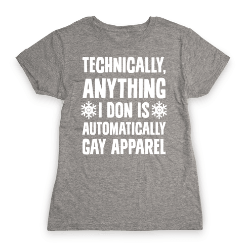 Technically, Anything I Don Is Automatically Gay Apparel Womens T-Shirt