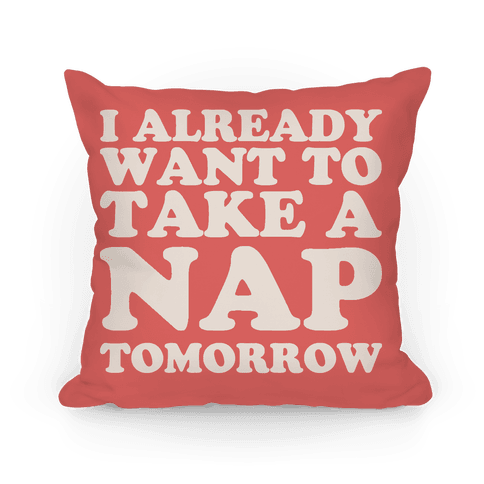 I Already Want To Take A Nap Tomorrow Pillow