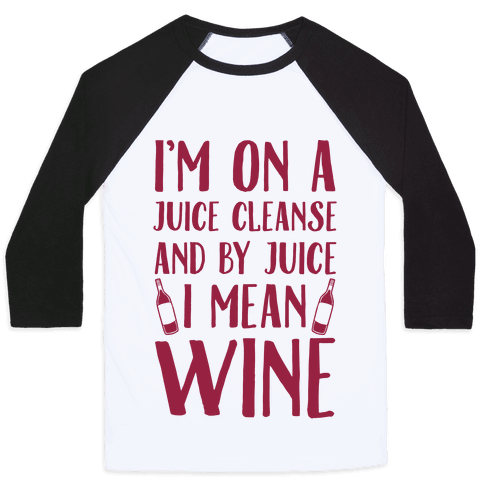 I'm On A Juice Cleanse And By Juice I Mean Wine Baseball Tee