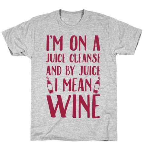 3dd82f8fe0 I'm On A Juice Cleanse And By Juice I Mean Wine T-Shirt