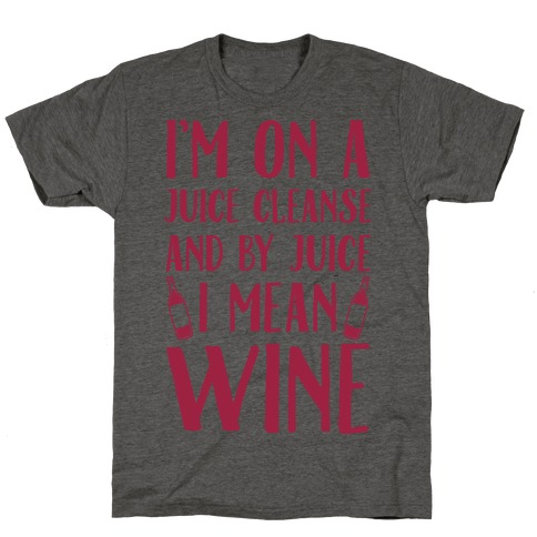 I'm On A Juice Cleanse And By Juice I Mean Wine T-Shirt