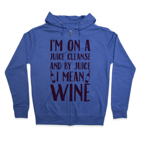 I'm On A Juice Cleanse And By Juice I Mean Wine Zip Hoodie