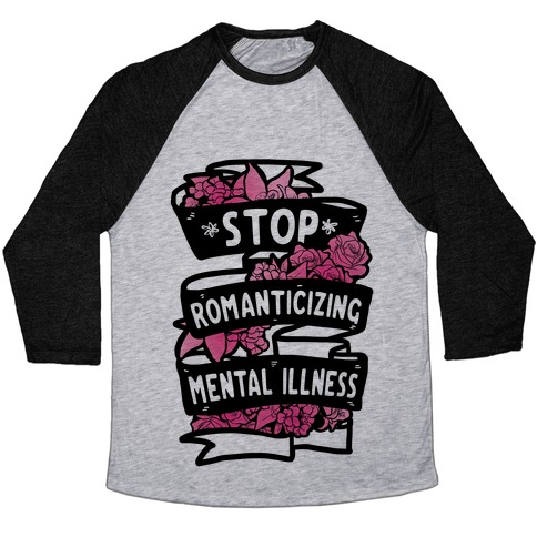 Stop Romanticizing Mental Illness Baseball Tee
