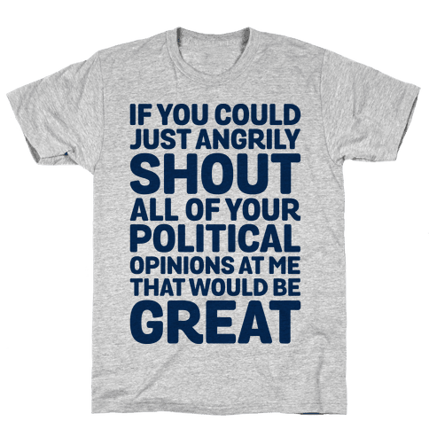 If You Could Just Angrily Shout All of Your Political Opinions at Me, That Would Be Great Mens T-Shirt