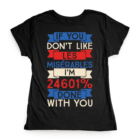 If You Don't Like Les Misrables I'm 24601% Done With You Womens T-Shirt