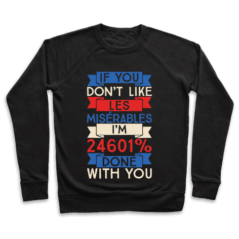 If You Don't Like Les Misrables I'm 24601% Done With You Pullover