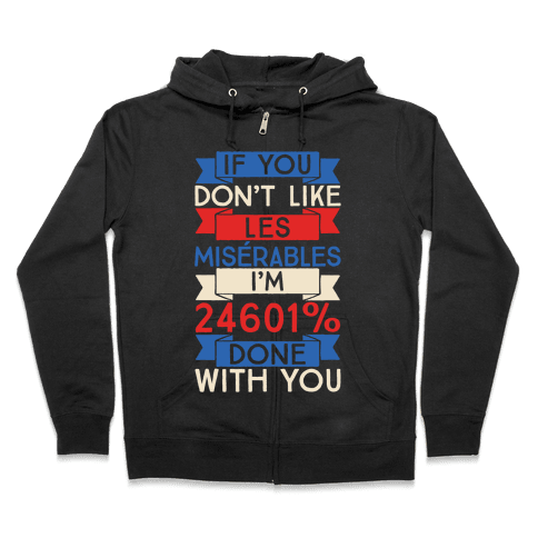 If You Don't Like Les Misrables I'm 24601% Done With You Zip Hoodie