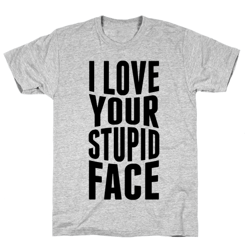 I Love Your Stupid Face Mens T-Shirt