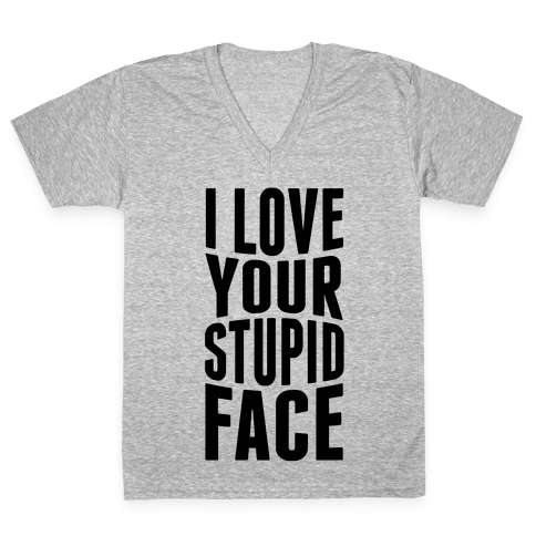 I Love Your Stupid Face V-Neck Tee Shirt