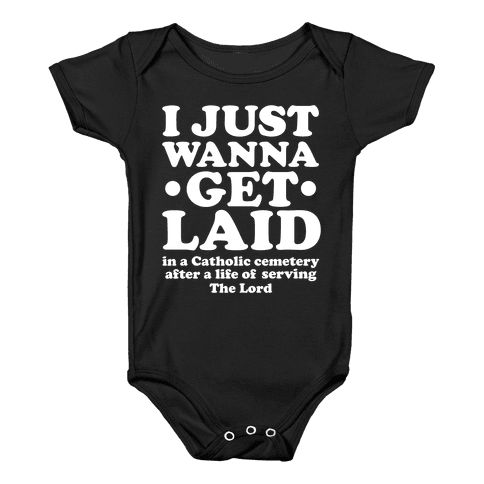 I Just Wanna Get Laid... in a Catholic Cemetery Baby Onesy