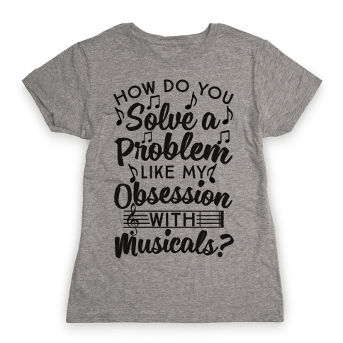 How Do You Solve A Problem Like My Obsession With Musicals? Womens T-Shirt