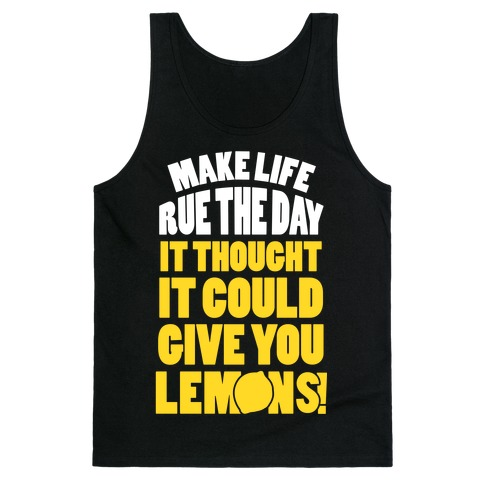 Make Life Rue The Day It Thought It Could Give You Lemons Tank Top