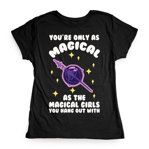 You're Only As Magical As The Magical Girls You Hang Out With Womens T-Shirt