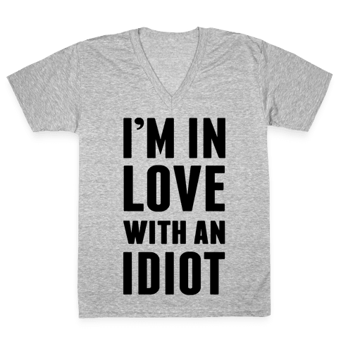 I'm In Love With An Idiot V-Neck Tee Shirt