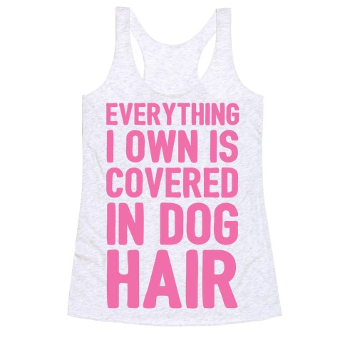 Everything I Own Is Covered In Dog Hair Racerback Tank Top