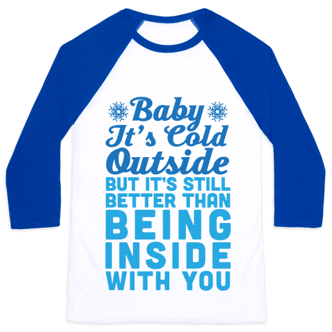 Baby It's Cold Outside But It's Better Than Being Inside With You Baseball Tee