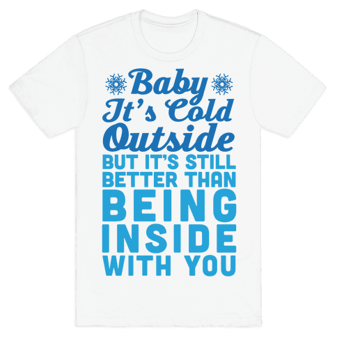 Baby It's Cold Outside But It's Better Than Being Inside With You Mens T-Shirt