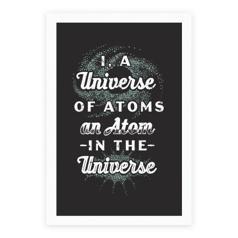 I, a Universe of Atoms, an Atom in the Universe Poster