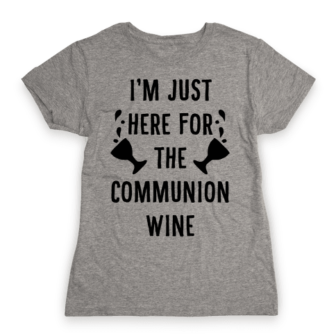 I'm Only Here For The Communion Wine Womens T-Shirt