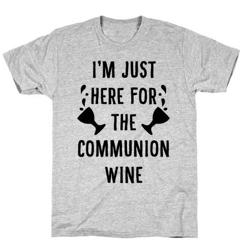 I'm Only Here For The Communion Wine T-Shirt