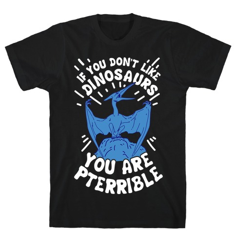 If You Don't Like Dinosaurs You Are Pterrible T-Shirt