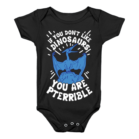 If You Don't Like Dinosaurs You Are Pterrible Baby Onesy