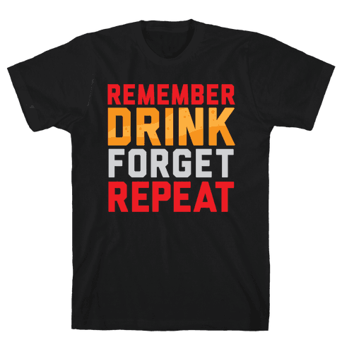 Remember, Drink, Forget, Repeat Mens T-Shirt