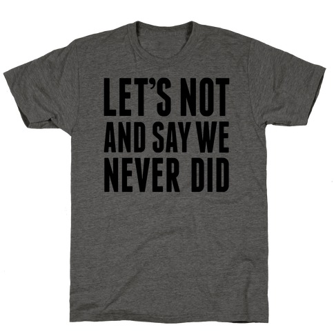 Let's Not And Say We Never Did T-Shirt