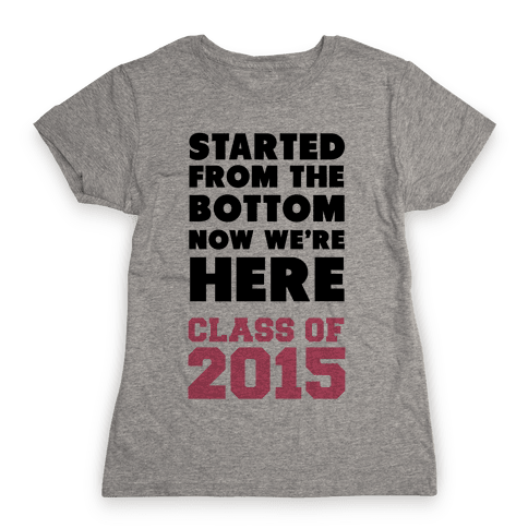 Started From the Bottom Now We're Here (Class of 2015) Womens T-Shirt