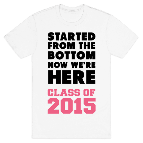 Started From the Bottom Now We're Here (Class of 2015) Mens T-Shirt