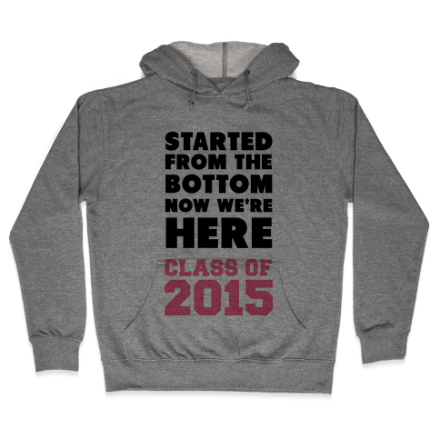 Started From the Bottom Now We're Here (Class of 2015) Hooded Sweatshirt