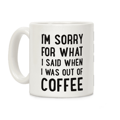 I'm Sorry for What I Said When I Was out of Coffee