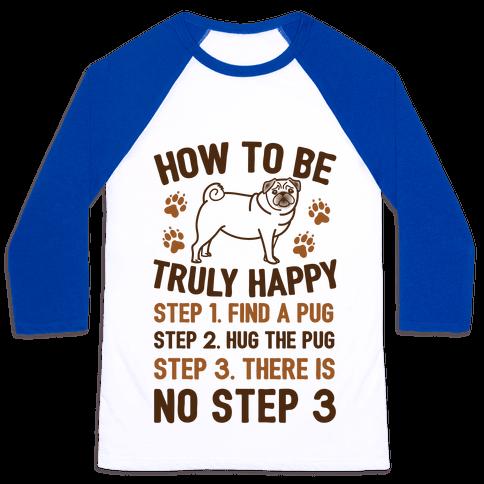 How To Be Truly Happy: Pug Hugs Baseball Tee