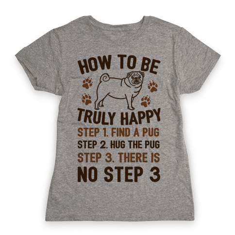 How To Be Truly Happy: Pug Hugs Womens T-Shirt