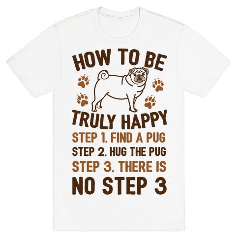 How To Be Truly Happy: Pug Hugs Mens T-Shirt