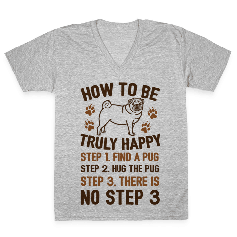 How To Be Truly Happy: Pug Hugs V-Neck Tee Shirt