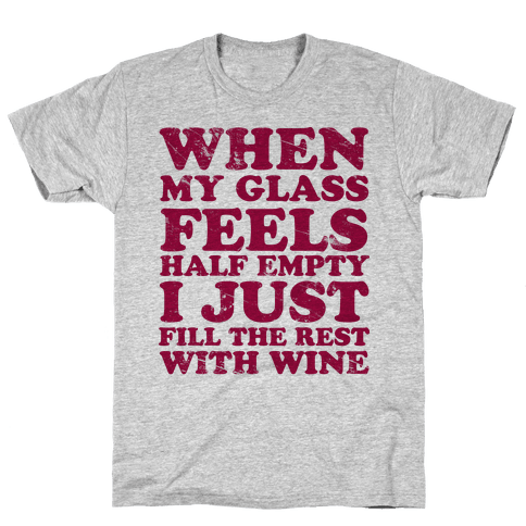When My Glass Feel Half Empty I Just Fill the Rest with Wine Mens T-Shirt